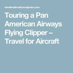 Touring a Pan American Airways Flying Clipper – Travel for Aircraft