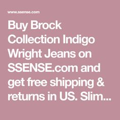 Buy Brock Collection Indigo Wright Jeans on SSENSE.com and get free shipping & returns in US. Slim-fit jeans in 'dark vintage' indigo. High-rise. Japanese selvedge denim. Fading, whiskering, and honeycombing throughout. Five-pocket styling. Zip-fly. Silver-tone hardware.