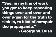 """""""See, in my line of work you got to keep repeating things over and over and over again for the truth to sink in, to kind of catapult the propaganda."""" George W. Bush - 43rd US President"""