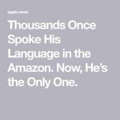 Thousands Once Spoke His Language in the Amazon. Now, He's the Only One. New York Times, American Indians, Language, Amazon, Reading, News, Earth, Culture, Children