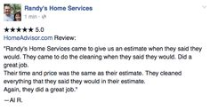 "★★★★★ 5.0 HomeAdvisor.com Review:  ""Randy's Home Services came to give us an estimate when they said they would. They came to do the cleaning when they said they would.  Did a great job.     Their time and price was the same as their estimate. They cleaned everything that they said they would in their estimate.  Again, they did a great job.""  —Al R."