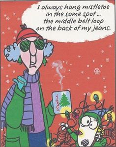 Maxine: I always hang mistletoe in the same spot ... the middle belt loop on the back of my jeans.