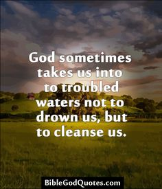 ✞ ✟ BibleGodQuotes.com ✟ ✞  God sometimes takes us into to troubled waters not to drown us, but to cleanse us.