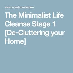 The Minimalist Life Cleanse Stage 1 [De-Cluttering your Home]