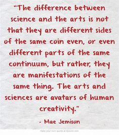 """""""The difference between science and the arts is not that they are different sides of the same coin even..."""" -Mae Jemison"""