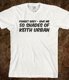 50 Shades of Grey T-shirt - Forget Grey - Give me 50 Shades of Keith Urban