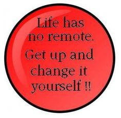 if you want to change what is happening in your life, maybe you need to do the changing