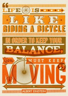 """""""Life is like riding a bicycle. In order to keep your balance you must keep moving"""" - Albert Einstein."""