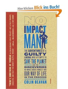 No Impact Man: The Adventures of a Guilty Liberal Who Attempts to Save the Planet, and the Discoveries He Makes about Himself and Our: Amazon.de: Colin Beavan: Englische Bücher