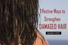Simple and Effective Ways to Strengthen Damaged Hair - ♥ Real Beauty Spot ♥