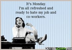 It's Monday. I'm all refreshed and ready to hate my job and co-workers.