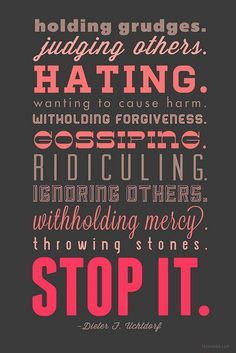 Stop holding grudges, judging others, hating, wanting to cause harm, withholding forgiveness, gossiping, ridiculing, ignoring others, withholding mercy and throwing stones! ~ Dieter Uchtdorf