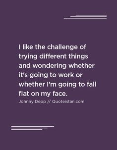 I like the challenge of trying different things and wondering whether it's going to work or whether I'm going to fall flat on my face. Johnny Depp Quotes, Fall Flats, Going To Work, Quote Of The Day, Life Quotes, Challenges, Mindfulness, Inspirational Quotes, Motivation