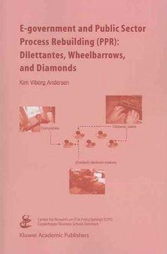 E-government and Public Sector Process Rebuilding: Dilettantes, Wheel Barrows, and Diamonds
