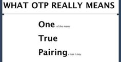 What OTP Really Means.I understand that OTP means ONE true pairing but seriously how do people only have one? I have like fifty OTPs and they're all my babies, and then like a million regular ships in different places on the scale of fangirl/fanboy
