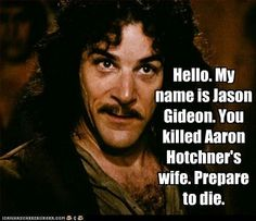 Robin Hood:Men In Tights , i like the usual line but this is hilarious. Jason Gideon Criminal minds everyone, except he wasn't around when she died.