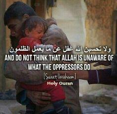 (وَلَا تَحْسَبَنَّ اللَّهَ غَافِلًا عَمَّا يَعْمَلُ الظَّالِمُونَ ۚ إِنَّمَا يُؤَخِّرُهُمْ لِيَوْمٍ تَشْخَصُ فِيهِ الْأَبْصَارُ) And never think that Allah is  unaware of what the wrongdoers do. He only delays them for a Day when eyes will stare [in horror].