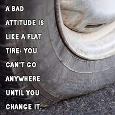 Attitude is like a flat tire : you can't go anywhere until you change it.