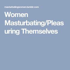 Women Masturbating/Pleasuring Themselves