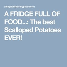 A FRIDGE FULL OF FOOD...: The best Scalloped Potatoes EVER!