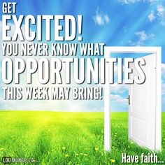 Get excited!! You never know what opportunities this week may bring! Be ready for them when they appear, or go out and make your own! Have faith...