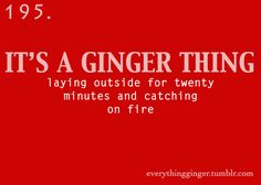 Laying outside for twenty minutes and catching on fire. its a ginger thing. Redhead Facts, Redhead Quotes, Ginger Jokes, Ginger Facts, Red Hair Quotes, Redhead Problems, Red Hair Don't Care, Ginger Girls, Natural Redhead