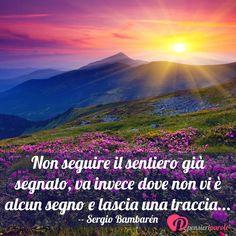 Non seguire il sentiero già segnato, va invece dove non vi è alcun segno e lascia una traccia... -- Sergio Bambarén #saggezza #frasi #citazioni