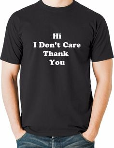 24296d922 Funny T Shirts Hi I Do not Care sarcastic rant humorous Small to 6XL and  Tall
