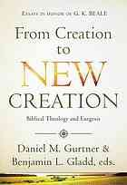 From creation to new creation : Biblical theology and exegesis by Daniel M Gurtner;