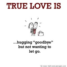 True Love is, hugging goodbye but not wanting to let go.