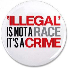 """Yes, 'Illegal' is not a race, it's a crime."""" Love this button. What is so hard to understand about this?"""