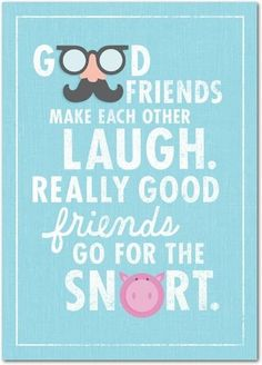 """Good friends make each other laugh. Really good friends go for the snort.""  -Cosmopolitan.nl"