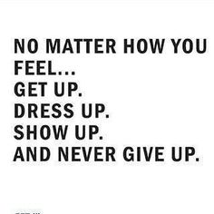 No matter how you feel... Get up. Dress up. Show up. And NEVER GIVE UP. http://www.AuthenticBizSuccess.com