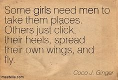 Some girls need men to take them places. Others just click their heels, spread their own wings, and fly. - Coco J Ginger