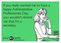 If you really wanted me to have a happy Administrative Professionals Day, you wouldn't remind me that I'm a secretary.
