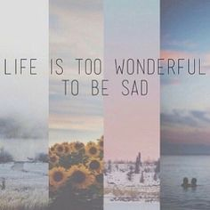 Live your life. Don't worry, be happy. :)