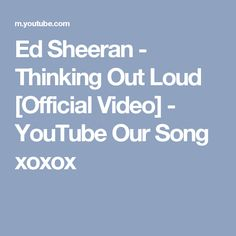 Ed Sheeran - Thinking Out Loud [Official Video] - YouTube Our Song xoxox