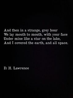 & then, in a strange, grey hour, we lay mouth to mouth, with your face under mine like a star on the lake, & I covered the earth, & all space // D. H. Lawrence
