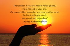 """""""Remember, if you ever need a helping hand,  it's at the end of your arm.  As you get older, remember you have another hand:  the first is to help yourself,  the second is to help others."""" Actress, Audrey Hepburn"""