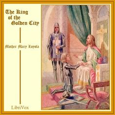 LibriVox recording of The King of the Golden City by Mother Mary Loyola. Read in English by Maria Therese This charming allegory will bring to the heart of...