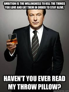 ambition is the willingness to kill the things you love and  - Jack Donaghy