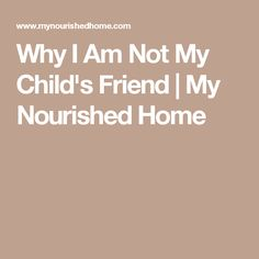 Why I Am Not My Child's Friend | My Nourished Home