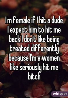 I'm female if I hit a dude I expect him to hit me back I don't like being treated differently because I'm a women like seriously hit me bitch