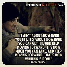 Runner Things It ain't about how hard you hit. It's about how hard you can get hit, and keep moving forward. It's how much you can take, and keep moving forward. That's how winning is done. Stay Strong Quotes, Quotes To Live By, Life Quotes, Daily Quotes, Success Quotes, Coaching Quotes, Humor Quotes, Deep Quotes, Rocky Balboa Quotes