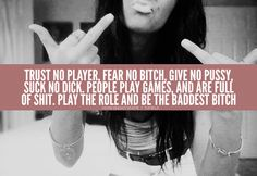 Trust no player, fear no bitch. Give no pussy, suck no dick. People play games and are full of shit. Play the role and be the baddest bitch. Bad Girl Quotes, Now Quotes, Sassy Quotes, Woman Quotes, True Quotes, Quotes To Live By, Funny Quotes, Qoutes, Hating Quotes