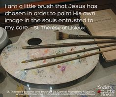"""I am the little brush that Jesus has chosen in order to paint His own image in the souls..entrusted to my care."" - St. Therese of Lisieux"