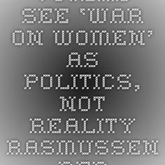 Voters See 'War on Women' As Politics, Not Reality - Rasmussen Reports™Not surprisingly, the economy was #1 for women, as it is for men. This is not good for progressives whose only hope in November is to convince Americans there is a war on women. The only shocker is that most races are so close--a real testimony to the disinformation power of the mainstream media.