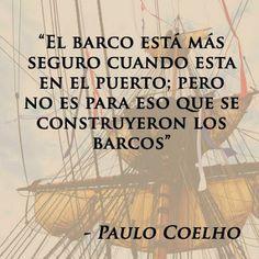 """""""El barco está más seguro cuando esta en el puerto; pero no es para eso que se construyeron los barcos."""" #PauloCoelho #Citas #Frases @Candidman"""