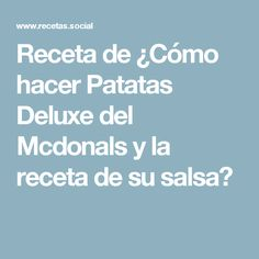 Receta de ¿Cómo hacer Patatas Deluxe del Mcdonals y la receta de su salsa?