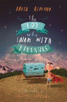 David Almond's The Boy Who Swam with Piranhas is an engrossing chapter book with a sprinkling of humour, a daring adventure and a little boy who must find his inner courage.